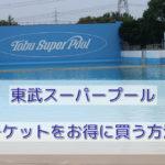 東武スーパープールのチケットをお得に買う方法【2019】